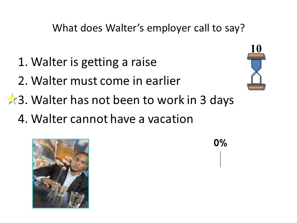 What does Walter's employer call to say? 1. Walter is getting a raise 2. Walter must come in earlier 3. Walter has not been to work in 3 days 4. Walte