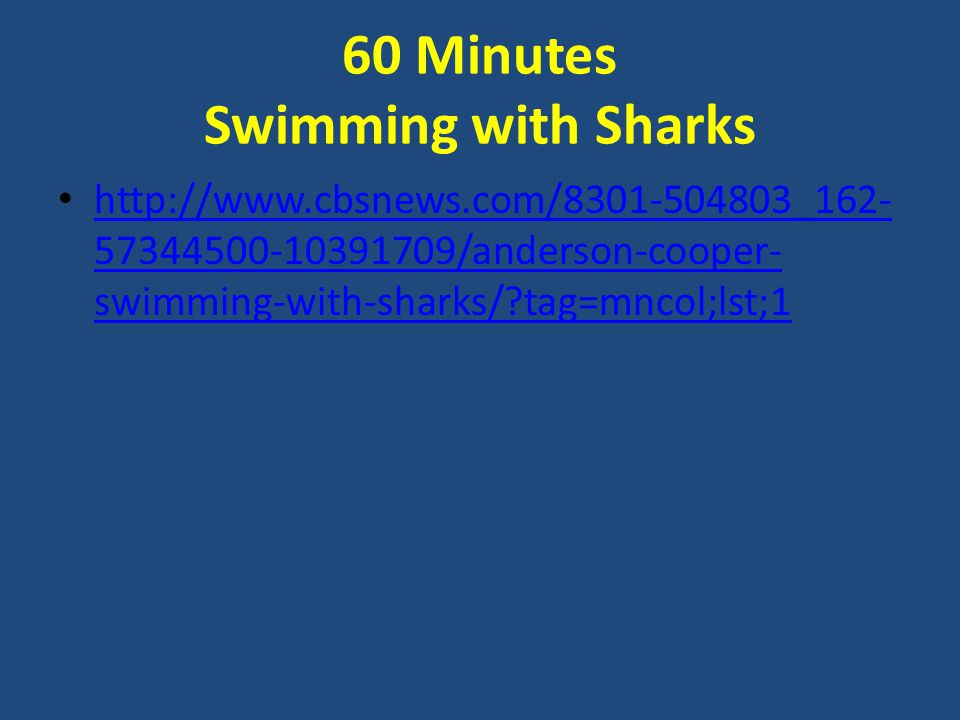 60 Minutes Swimming with Sharks http://www.cbsnews.com/8301-504803_162- 57344500-10391709/anderson-cooper- swimming-with-sharks/ tag=mncol;lst;1 http://www.cbsnews.com/8301-504803_162- 57344500-10391709/anderson-cooper- swimming-with-sharks/ tag=mncol;lst;1