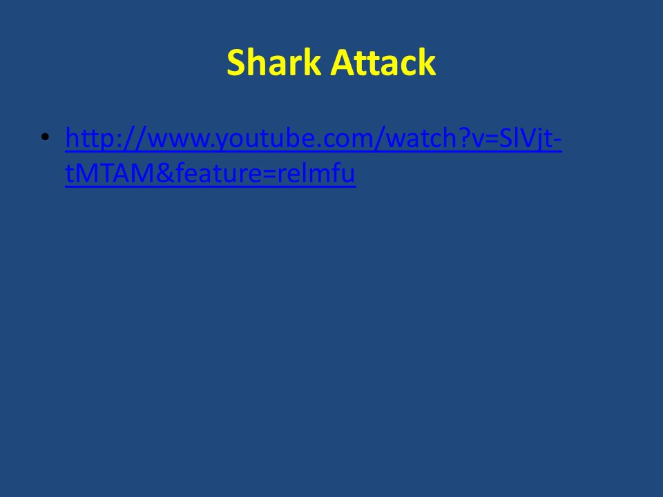 Shark Attack http://www.youtube.com/watch?v=SlVjt- tMTAM&feature=relmfu http://www.youtube.com/watch?v=SlVjt- tMTAM&feature=relmfu