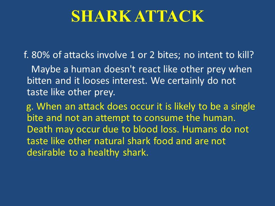 SHARK ATTACK f.80% of attacks involve 1 or 2 bites; no intent to kill.