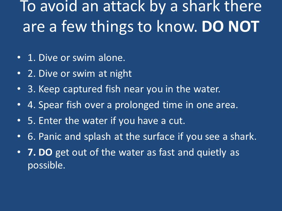 To avoid an attack by a shark there are a few things to know. DO NOT 1. Dive or swim alone. 2. Dive or swim at night 3. Keep captured fish near you in