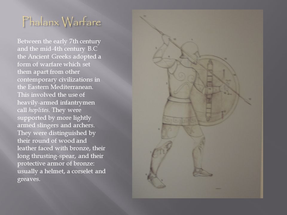 Phalanx Warfare Between the early 7th century and the mid-4th century B.C the Ancient Greeks adopted a form of warfare which set them apart from other