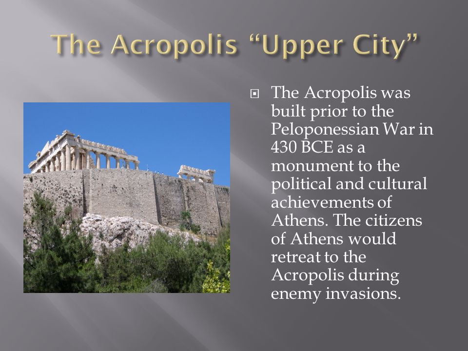  The Acropolis was built prior to the Peloponessian War in 430 BCE as a monument to the political and cultural achievements of Athens.