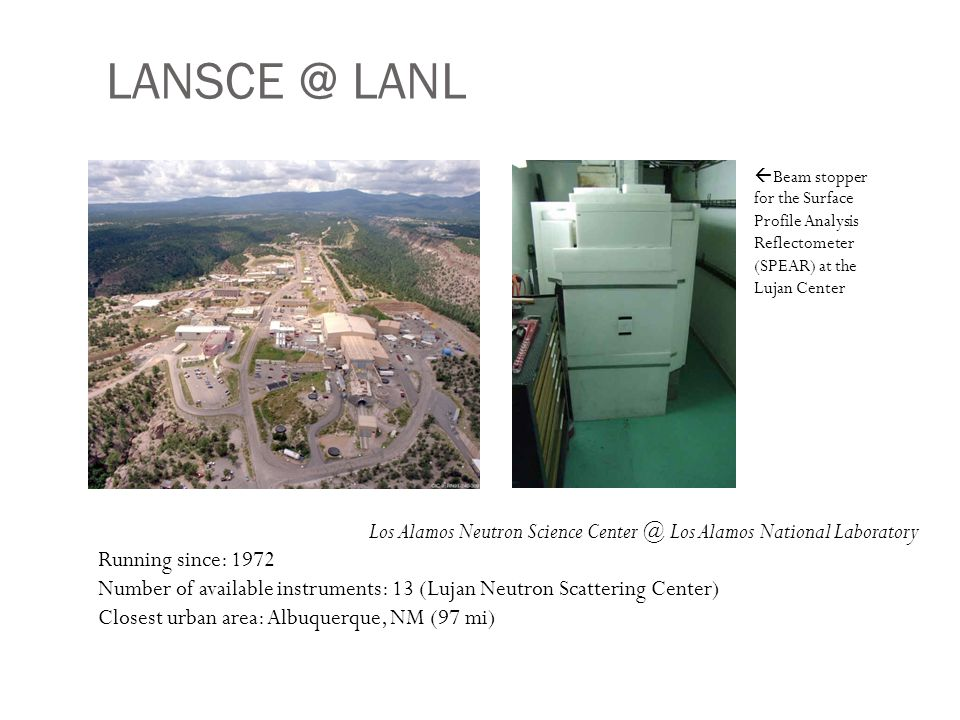LANSCE @ LANL Los Alamos Neutron Science Center @ Los Alamos National Laboratory Running since: 1972 Number of available instruments: 13 (Lujan Neutron Scattering Center) Closest urban area: Albuquerque, NM (97 mi)  Beam stopper for the Surface Profile Analysis Reflectometer (SPEAR) at the Lujan Center