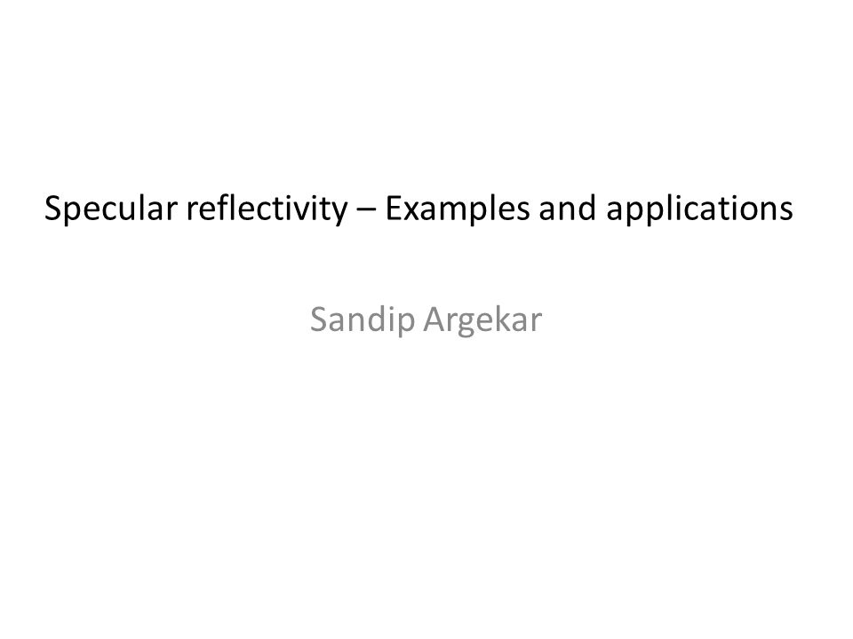 Sandip Argekar Specular reflectivity – Examples and applications