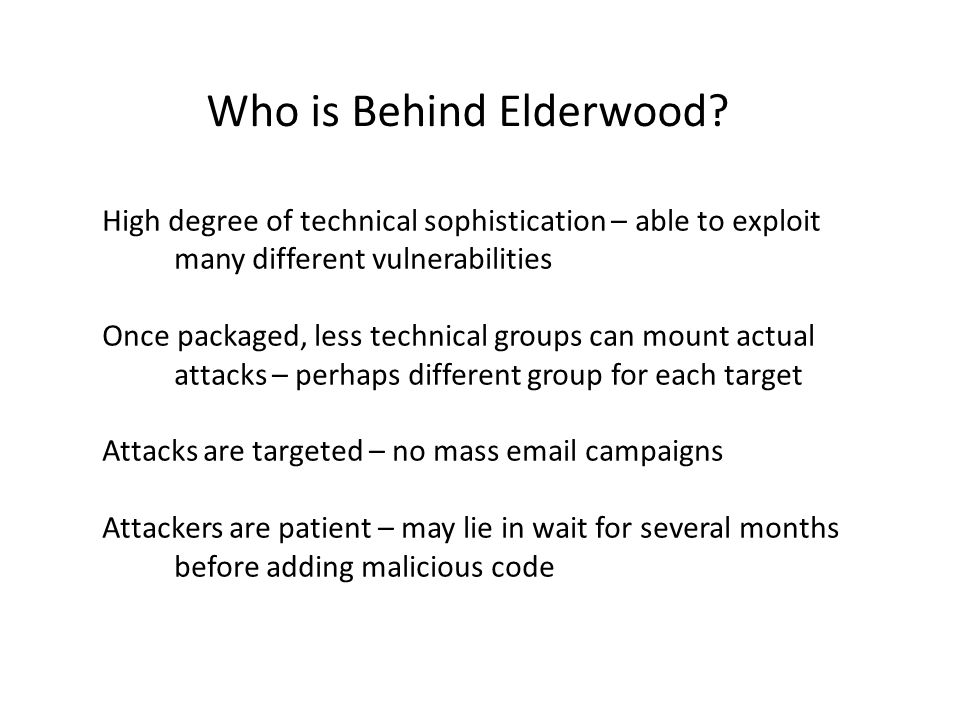Who is Behind Elderwood? High degree of technical sophistication – able to exploit many different vulnerabilities Once packaged, less technical groups