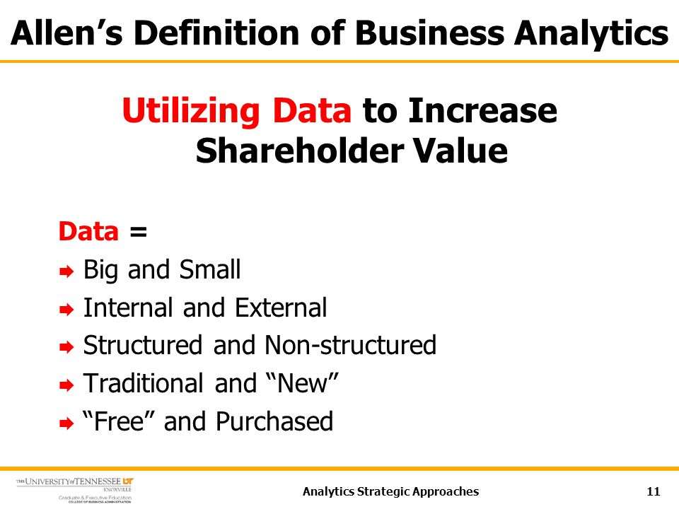 Allen's Definition of Business Analytics Utilizing Data to Increase Shareholder Value Data =  Big and Small  Internal and External  Structured and