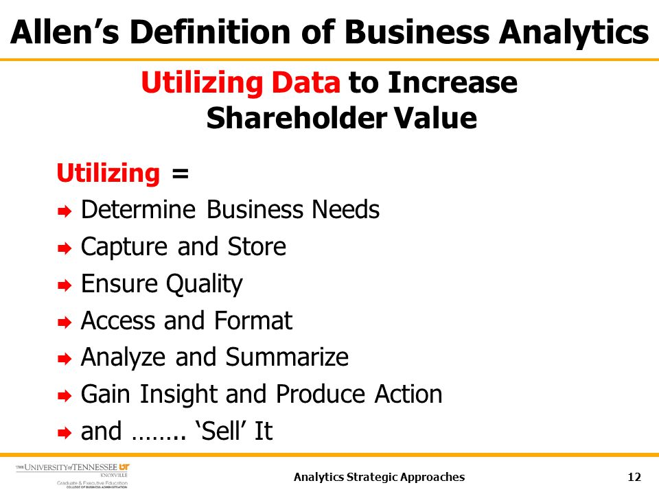 Allen's Definition of Business Analytics Utilizing Data to Increase Shareholder Value Utilizing =  Determine Business Needs  Capture and Store  Ensure Quality  Access and Format  Analyze and Summarize  Gain Insight and Produce Action  and ……..