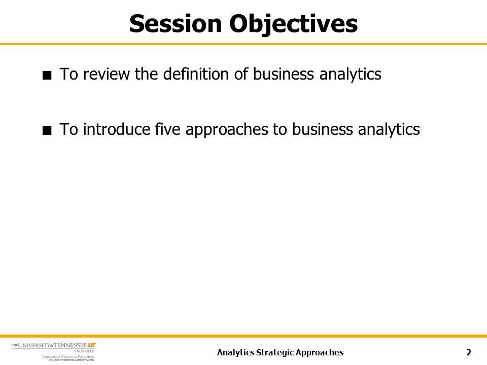 Session Objectives To review the definition of business analytics To introduce five approaches to business analytics Analytics Strategic Approaches2