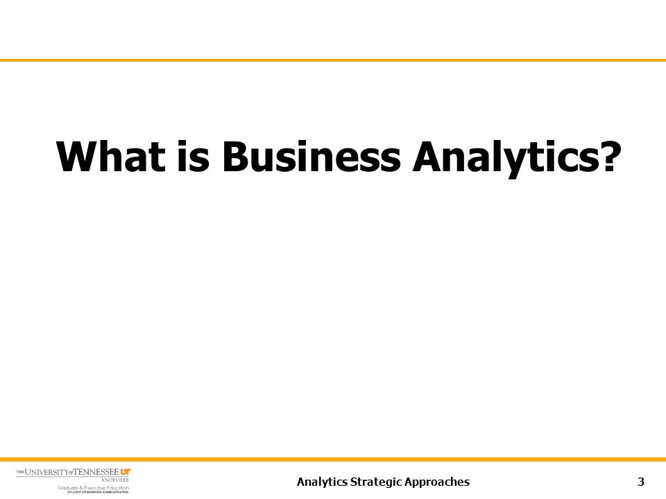 What is Business Analytics? Analytics Strategic Approaches3