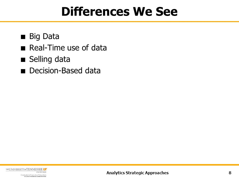 Differences We See Big Data Real-Time use of data Selling data Decision-Based data Analytics Strategic Approaches8