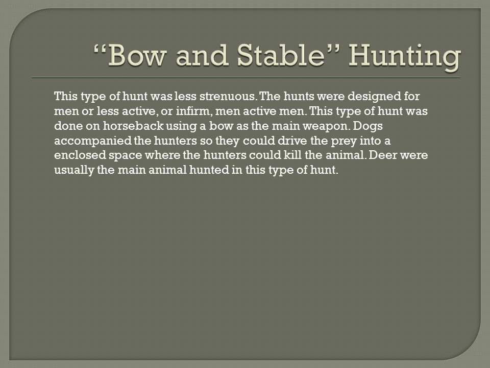 This type of hunt was less strenuous. The hunts were designed for men or less active, or infirm, men active men. This type of hunt was done on horseba