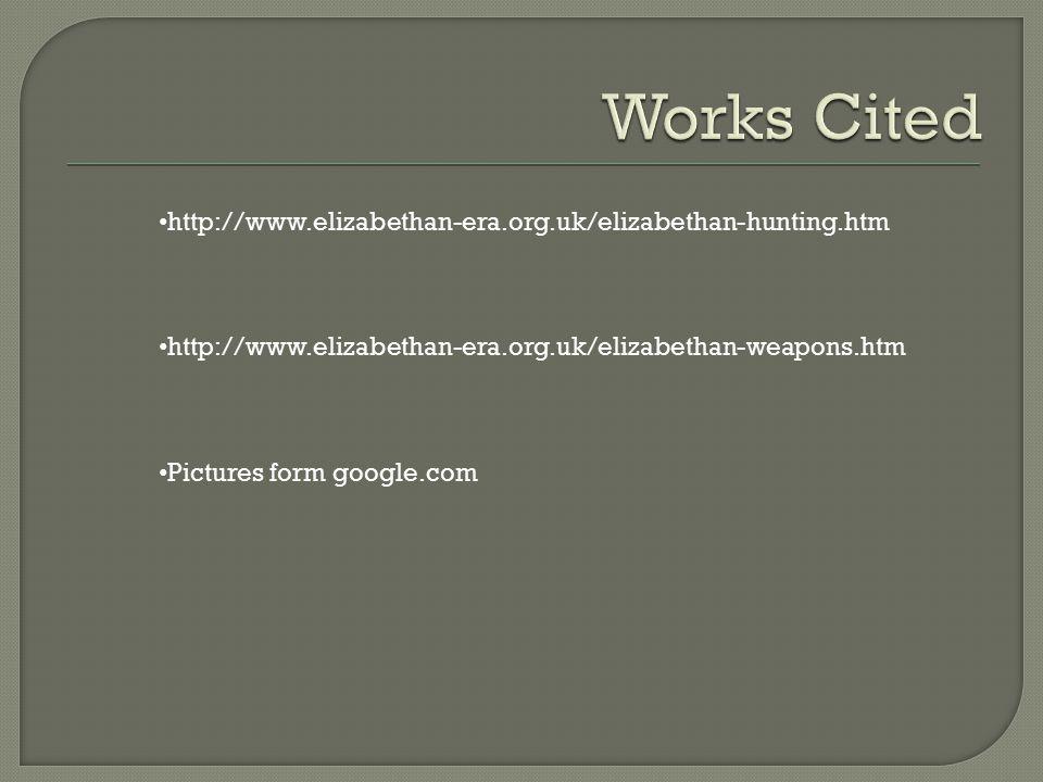 http://www.elizabethan-era.org.uk/elizabethan-hunting.htm http://www.elizabethan-era.org.uk/elizabethan-weapons.htm Pictures form google.com