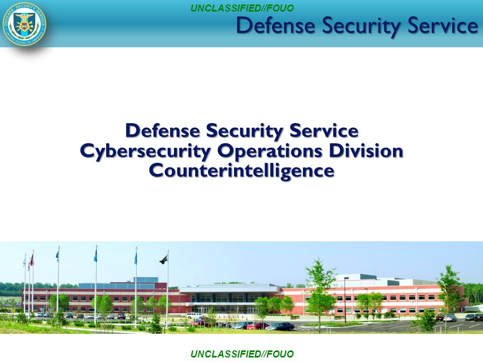 Defense Security Service Cybersecurity Operations Division Counterintelligence UNCLASSIFIED//FOUO