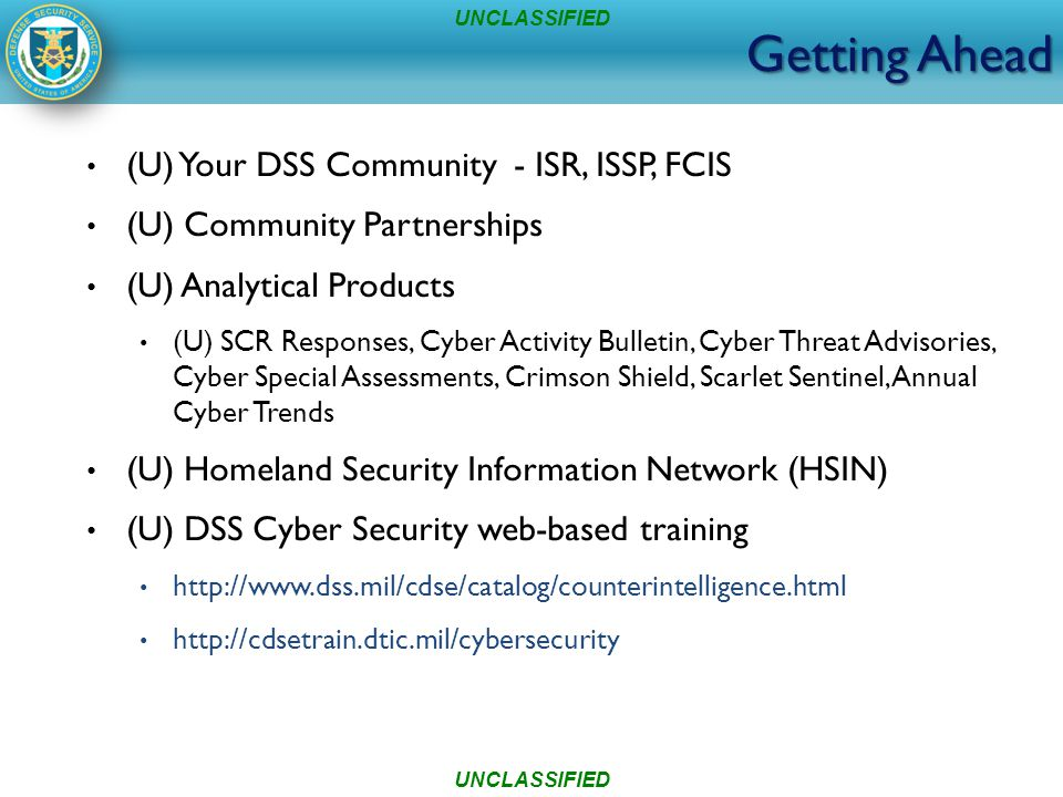 Getting Ahead (U) Your DSS Community - ISR, ISSP, FCIS (U) Community Partnerships (U) Analytical Products (U) SCR Responses, Cyber Activity Bulletin, Cyber Threat Advisories, Cyber Special Assessments, Crimson Shield, Scarlet Sentinel, Annual Cyber Trends (U) Homeland Security Information Network (HSIN) (U) DSS Cyber Security web-based training http://www.dss.mil/cdse/catalog/counterintelligence.html http://cdsetrain.dtic.mil/cybersecurity UNCLASSIFIED
