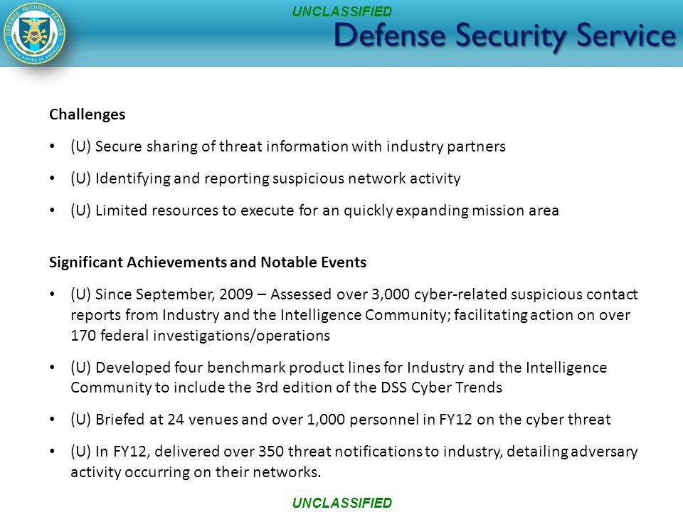 Challenges (U) Secure sharing of threat information with industry partners (U) Identifying and reporting suspicious network activity (U) Limited resources to execute for an quickly expanding mission area Significant Achievements and Notable Events (U) Since September, 2009 – Assessed over 3,000 cyber-related suspicious contact reports from Industry and the Intelligence Community; facilitating action on over 170 federal investigations/operations (U) Developed four benchmark product lines for Industry and the Intelligence Community to include the 3rd edition of the DSS Cyber Trends (U) Briefed at 24 venues and over 1,000 personnel in FY12 on the cyber threat (U) In FY12, delivered over 350 threat notifications to industry, detailing adversary activity occurring on their networks.