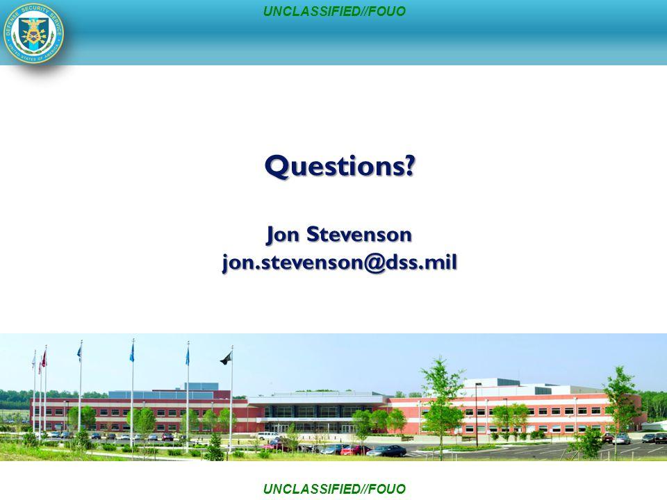 Questions Jon Stevenson jon.stevenson@dss.mil UNCLASSIFIED//FOUO