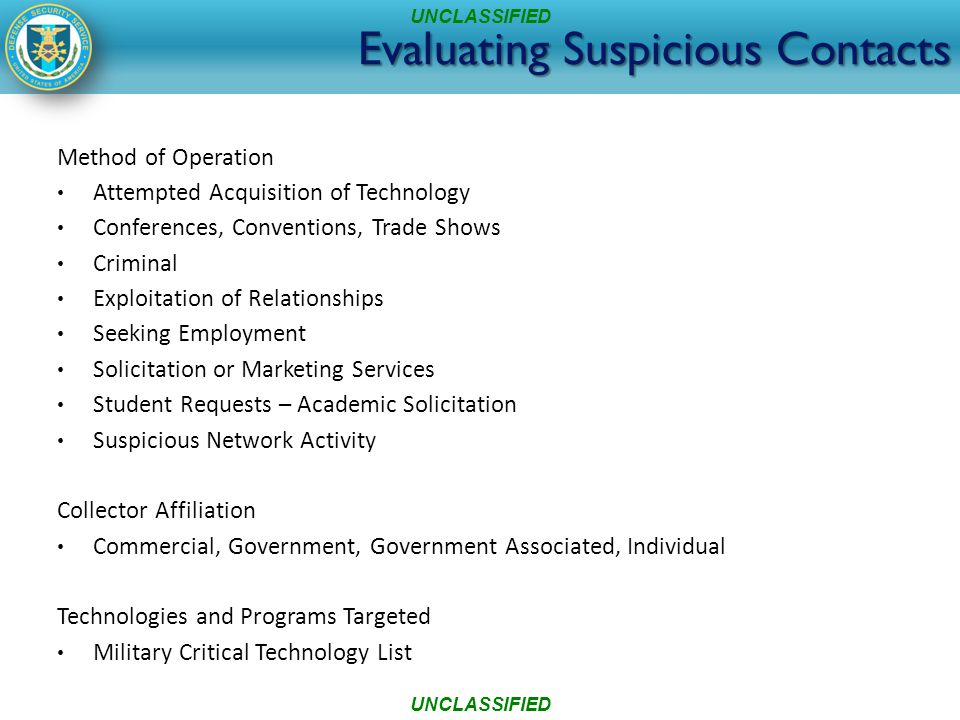 Evaluating Suspicious Contacts Method of Operation Attempted Acquisition of Technology Conferences, Conventions, Trade Shows Criminal Exploitation of Relationships Seeking Employment Solicitation or Marketing Services Student Requests – Academic Solicitation Suspicious Network Activity Collector Affiliation Commercial, Government, Government Associated, Individual Technologies and Programs Targeted Military Critical Technology List UNCLASSIFIED
