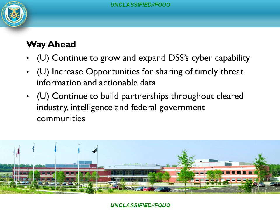 UNCLASSIFIED//FOUO Way Ahead (U) Continue to grow and expand DSS's cyber capability (U) Increase Opportunities for sharing of timely threat information and actionable data (U) Continue to build partnerships throughout cleared industry, intelligence and federal government communities