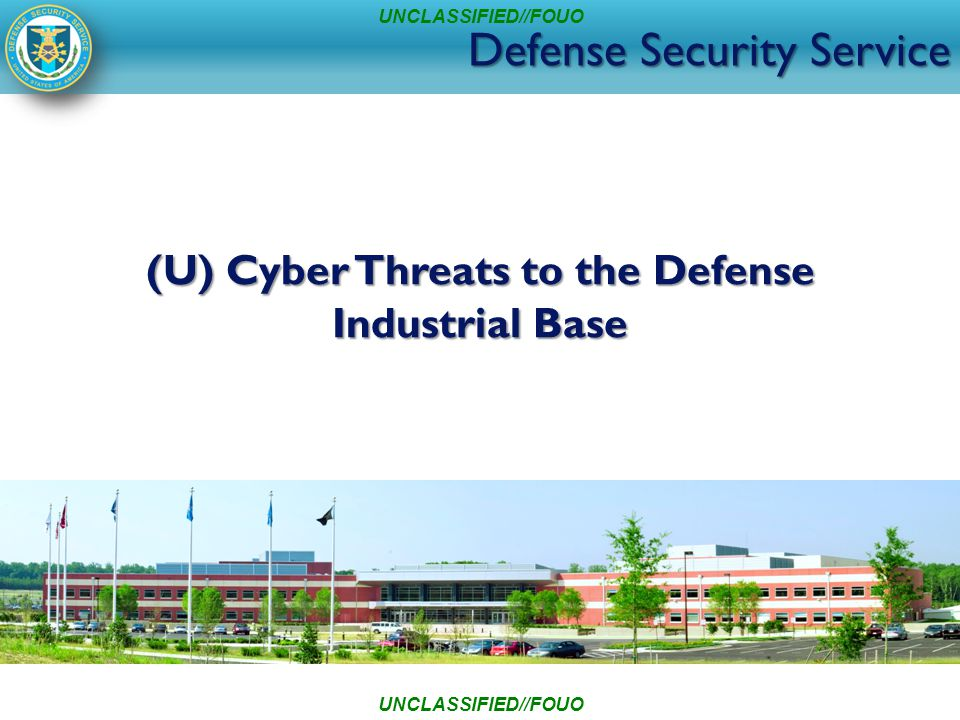Defense Security Service (U) Cyber Threats to the Defense Industrial Base UNCLASSIFIED//FOUO