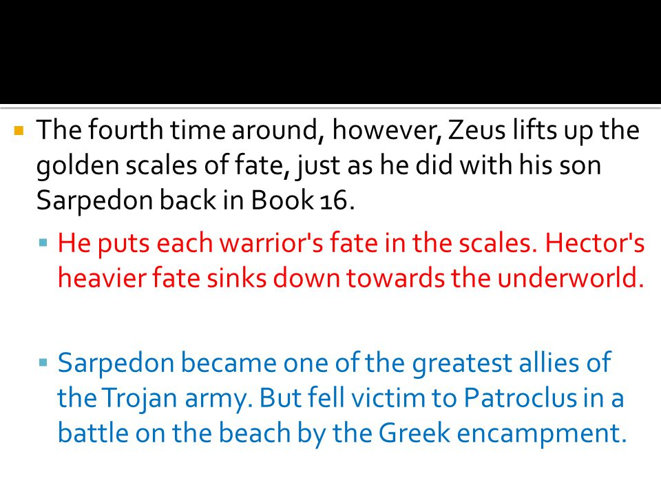  The fourth time around, however, Zeus lifts up the golden scales of fate, just as he did with his son Sarpedon back in Book 16.