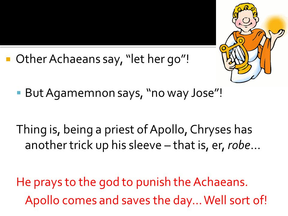  Other Achaeans say, let her go .  But Agamemnon says, no way Jose .