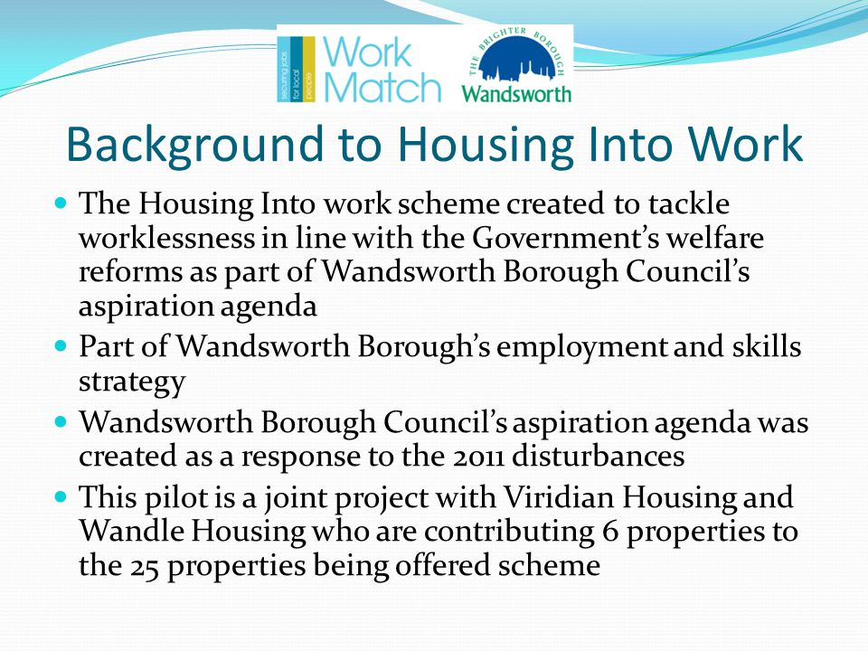 Background to Housing Into Work The Housing Into work scheme created to tackle worklessness in line with the Government's welfare reforms as part of Wandsworth Borough Council's aspiration agenda Part of Wandsworth Borough's employment and skills strategy Wandsworth Borough Council's aspiration agenda was created as a response to the 2011 disturbances This pilot is a joint project with Viridian Housing and Wandle Housing who are contributing 6 properties to the 25 properties being offered scheme