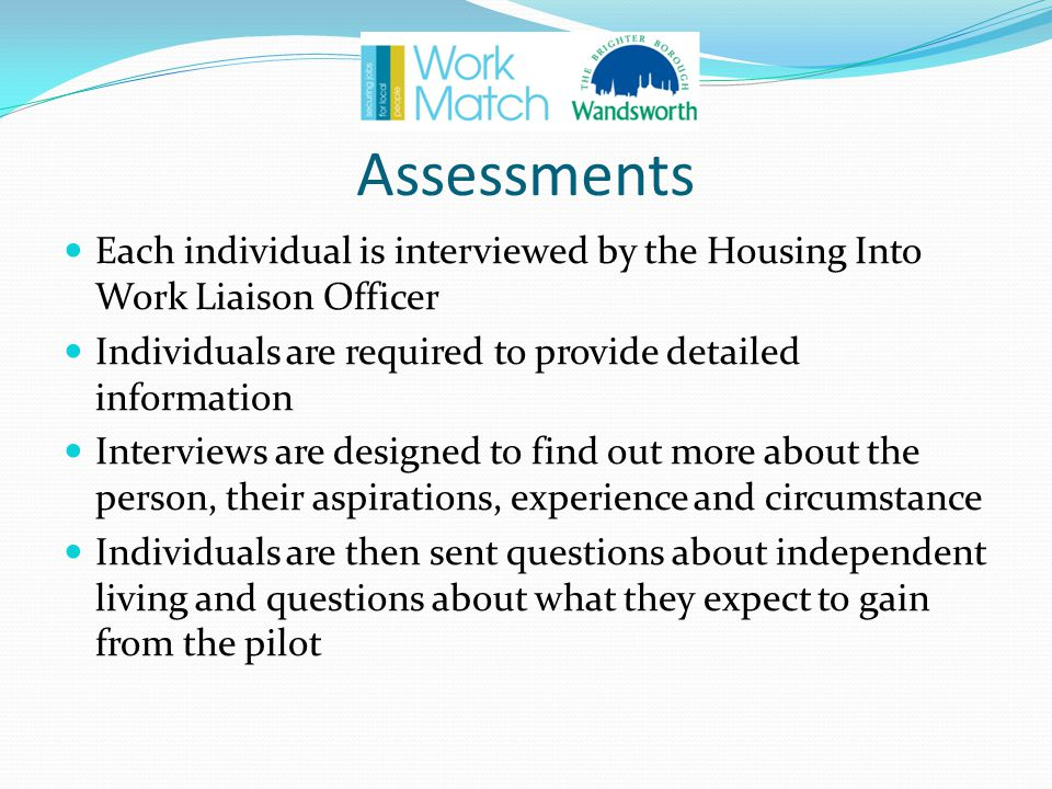 Assessments Each individual is interviewed by the Housing Into Work Liaison Officer Individuals are required to provide detailed information Interviews are designed to find out more about the person, their aspirations, experience and circumstance Individuals are then sent questions about independent living and questions about what they expect to gain from the pilot