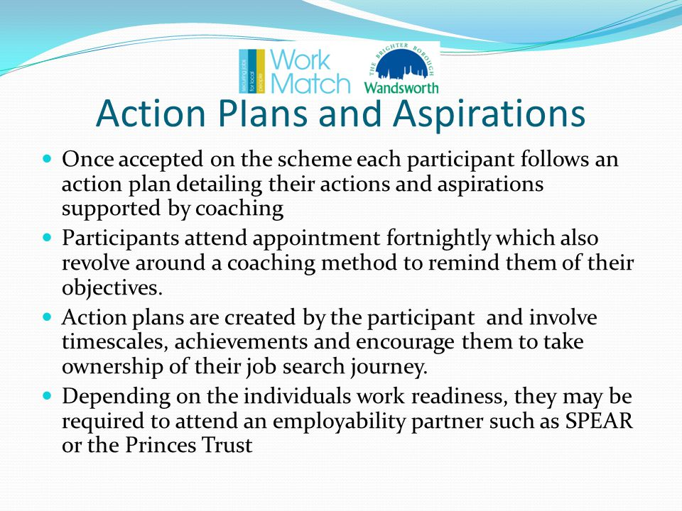 Action Plans and Aspirations Once accepted on the scheme each participant follows an action plan detailing their actions and aspirations supported by coaching Participants attend appointment fortnightly which also revolve around a coaching method to remind them of their objectives.