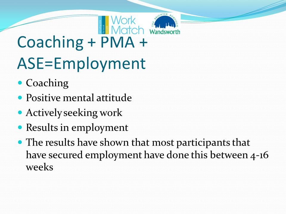 Coaching + PMA + ASE=Employment Coaching Positive mental attitude Actively seeking work Results in employment The results have shown that most participants that have secured employment have done this between 4-16 weeks