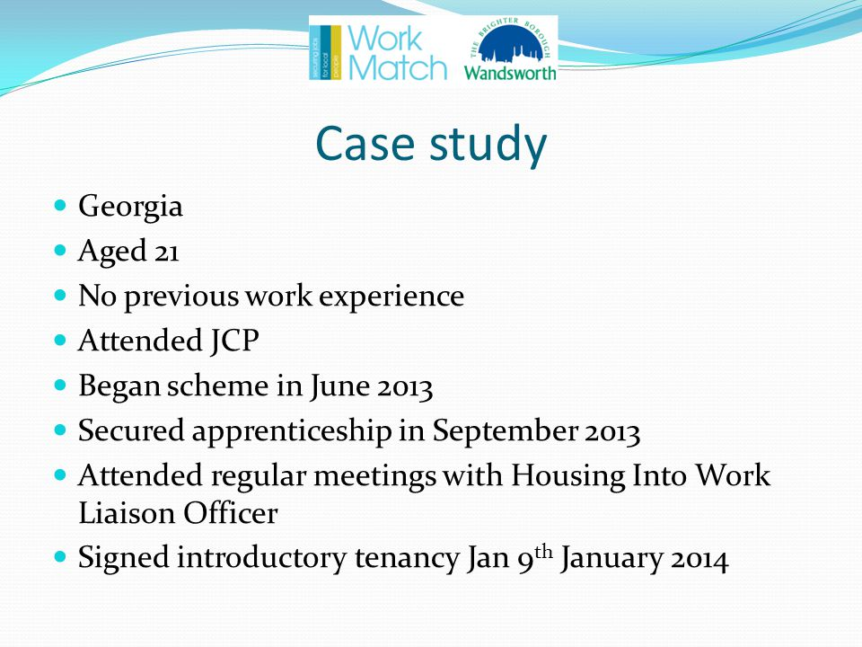 Case study Georgia Aged 21 No previous work experience Attended JCP Began scheme in June 2013 Secured apprenticeship in September 2013 Attended regular meetings with Housing Into Work Liaison Officer Signed introductory tenancy Jan 9 th January 2014