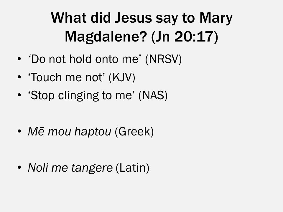 What did Jesus say to Mary Magdalene? (Jn 20:17) 'Do not hold onto me' (NRSV) 'Touch me not' (KJV) 'Stop clinging to me' (NAS) Mē mou haptou (Greek) N