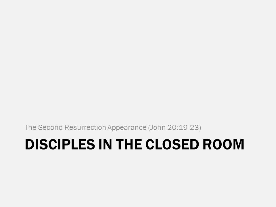 DISCIPLES IN THE CLOSED ROOM The Second Resurrection Appearance (John 20:19-23)