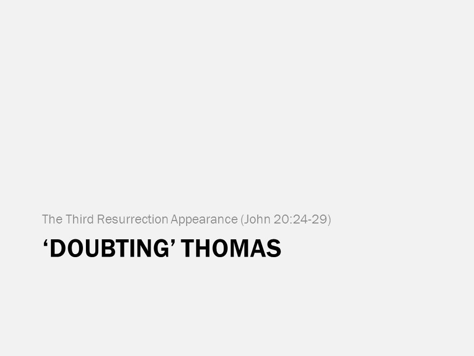 'DOUBTING' THOMAS The Third Resurrection Appearance (John 20:24-29)
