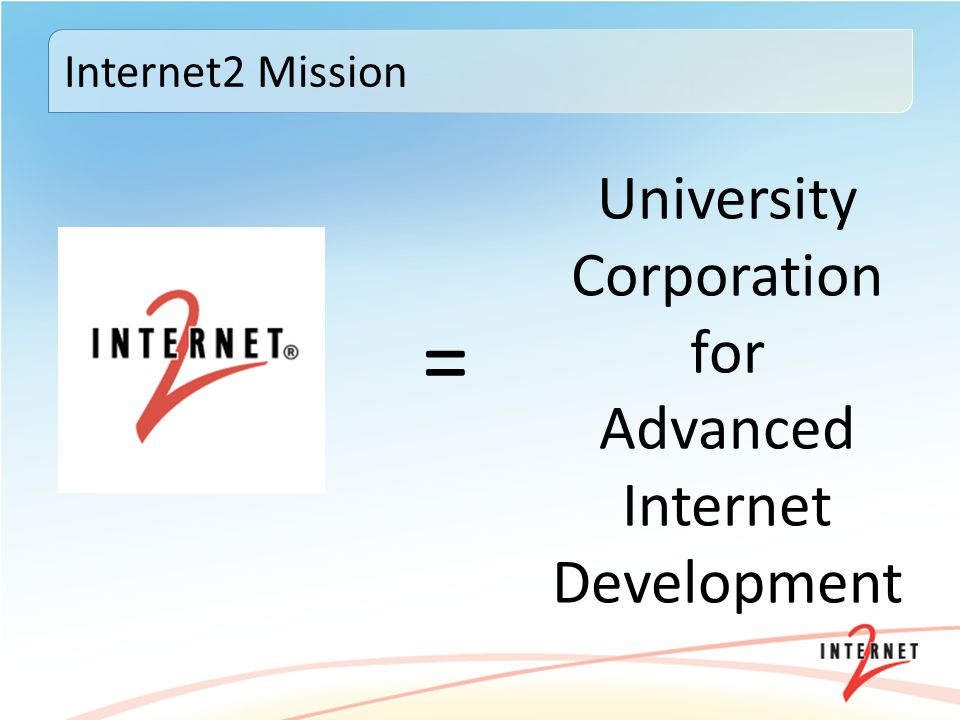 = Internet2 Mission University Corporation for Advanced Internet Development