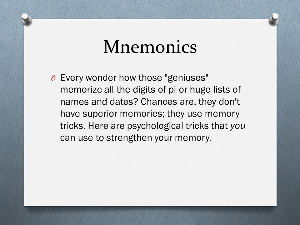 Mnemonics O Every wonder how those geniuses memorize all the digits of pi or huge lists of names and dates.