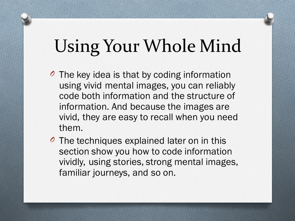 Using Your Whole Mind OYou can do the following things to make your mnemonics more memorable: OUse positive, pleasant images.