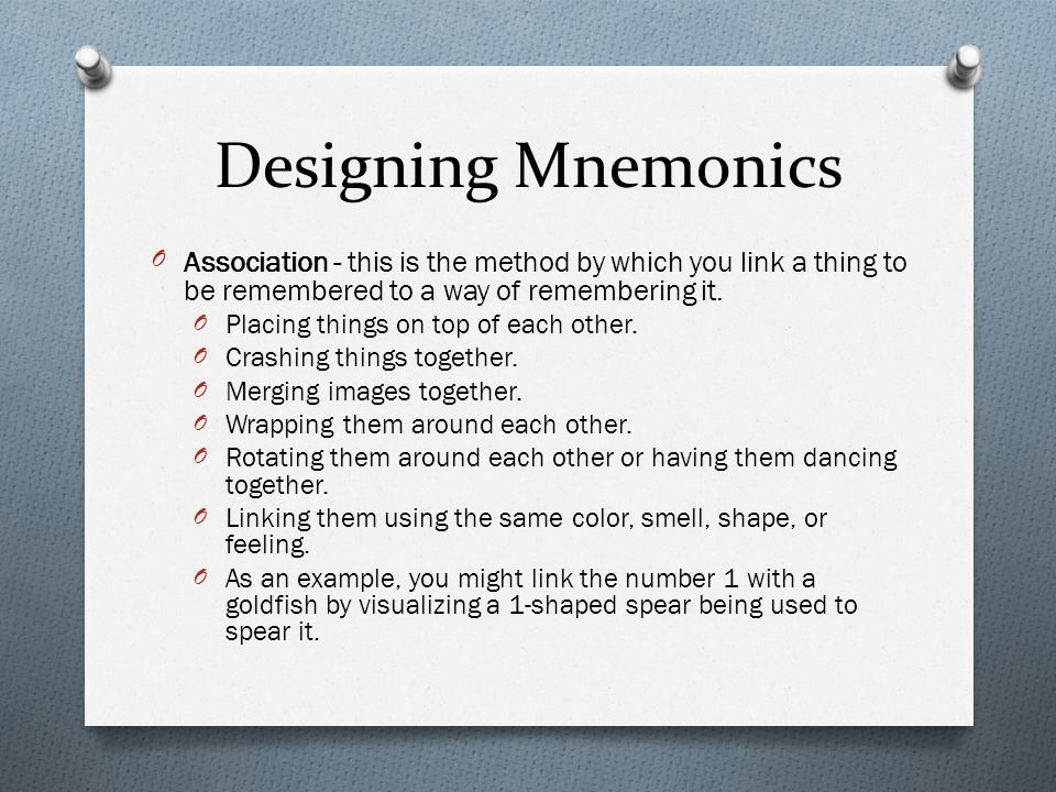 Designing Mnemonics OLocation: gives you two things: a coherent context into which you can place information so that it hangs together, and a way of separating one mnemonic from another.