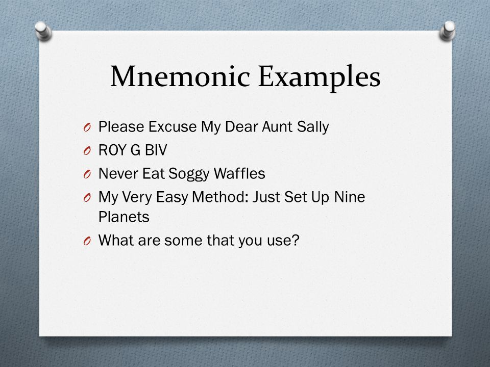 Mnemonic Examples O Please Excuse My Dear Aunt Sally O ROY G BIV O Never Eat Soggy Waffles O My Very Easy Method: Just Set Up Nine Planets O What are some that you use?