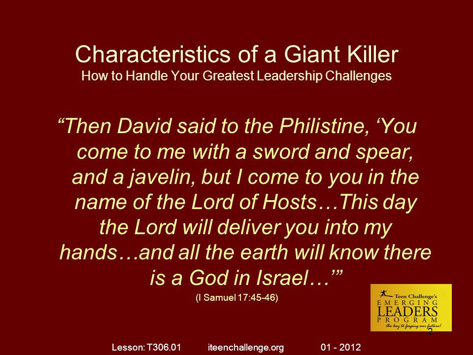 Characteristics of a Giant Killer How to Handle Your Greatest Leadership Challenges Ten Characteristics of a Giant Killer (I Samuel 17) 8.Giant Killers Face the Challenge with a Higher _______.