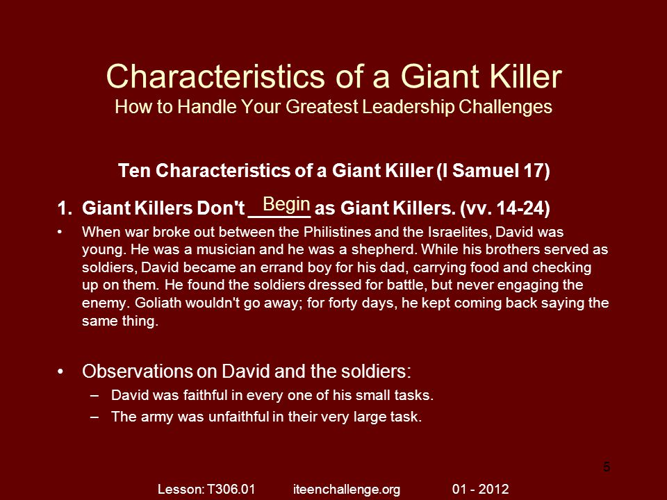Characteristics of a Giant Killer How to Handle Your Greatest Leadership Challenges Ten Characteristics of a Giant Killer (I Samuel 17) 2.Giant Killers See the _______ Potential if They Defeat the Giant.