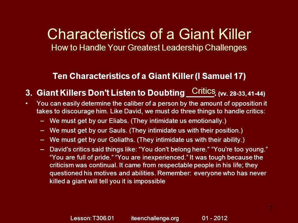Characteristics of a Giant Killer How to Handle Your Greatest Leadership Challenges Ten Characteristics of a Giant Killer (I Samuel 17) 4.Giant Killers Are Not Overwhelmed by the _________.