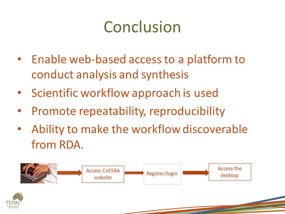 Conclusion Enable web-based access to a platform to conduct analysis and synthesis Scientific workflow approach is used Promote repeatability, reproducibility Ability to make the workflow discoverable from RDA.