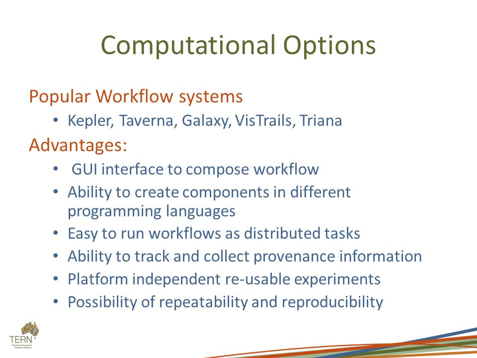 Computational Options Popular Workflow systems Kepler, Taverna, Galaxy, VisTrails, Triana Advantages: GUI interface to compose workflow Ability to create components in different programming languages Easy to run workflows as distributed tasks Ability to track and collect provenance information Platform independent re-usable experiments Possibility of repeatability and reproducibility