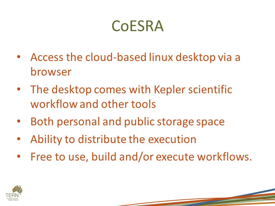CoESRA Access the cloud-based linux desktop via a browser The desktop comes with Kepler scientific workflow and other tools Both personal and public storage space Ability to distribute the execution Free to use, build and/or execute workflows.