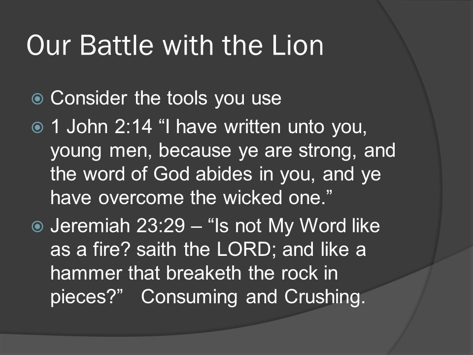 Our Battle with the Lion  Consider the tools you use  1 John 2:14 I have written unto you, young men, because ye are strong, and the word of God abides in you, and ye have overcome the wicked one.  Jeremiah 23:29 – Is not My Word like as a fire.