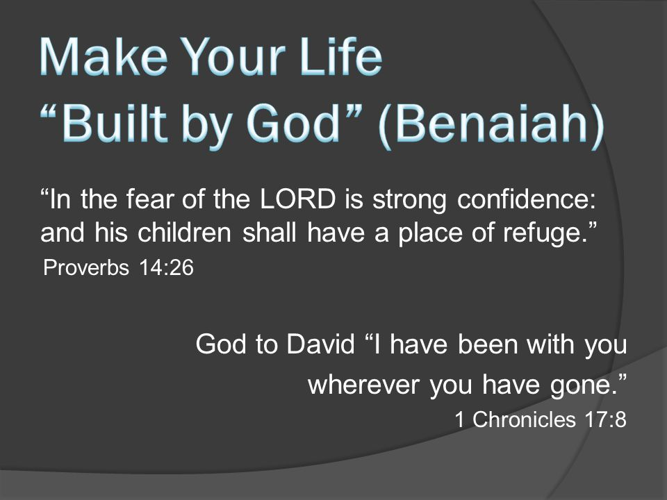 In the fear of the LORD is strong confidence: and his children shall have a place of refuge. Proverbs 14:26 God to David I have been with you wherever you have gone. 1 Chronicles 17:8