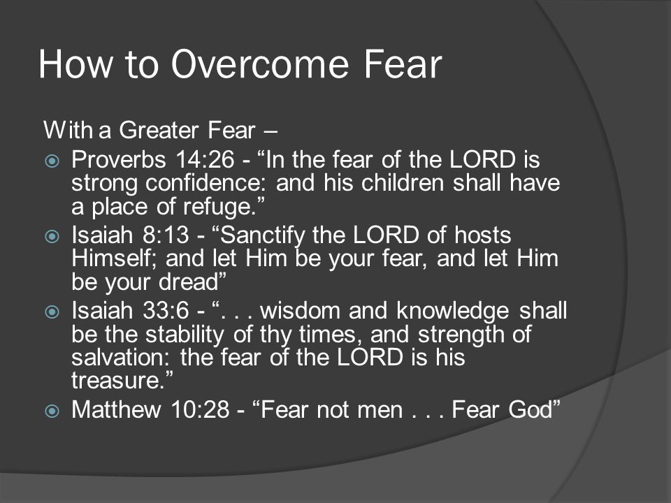 How to Overcome Fear With a Greater Fear –  Proverbs 14:26 - In the fear of the LORD is strong confidence: and his children shall have a place of refuge.  Isaiah 8:13 - Sanctify the LORD of hosts Himself; and let Him be your fear, and let Him be your dread  Isaiah 33:6 - ...