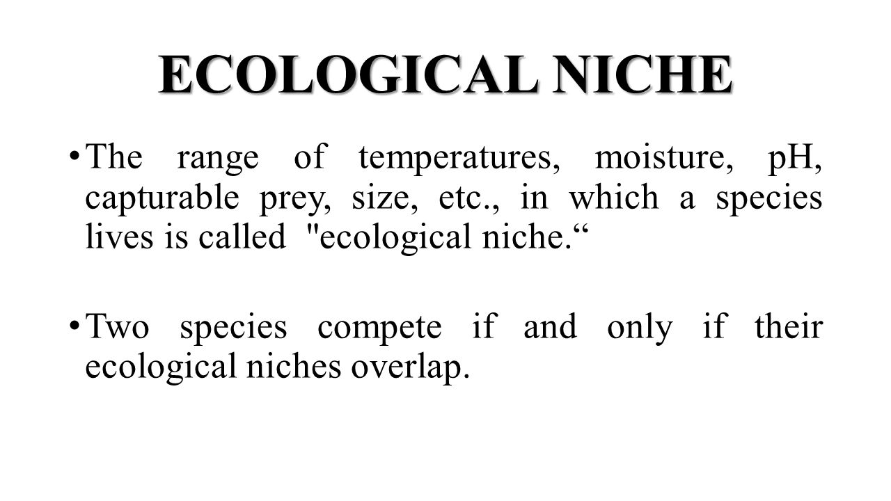 ECOLOGICAL NICHE The range of temperatures, moisture, pH, capturable prey, size, etc., in which a species lives is called ecological niche. Two species compete if and only if their ecological niches overlap.