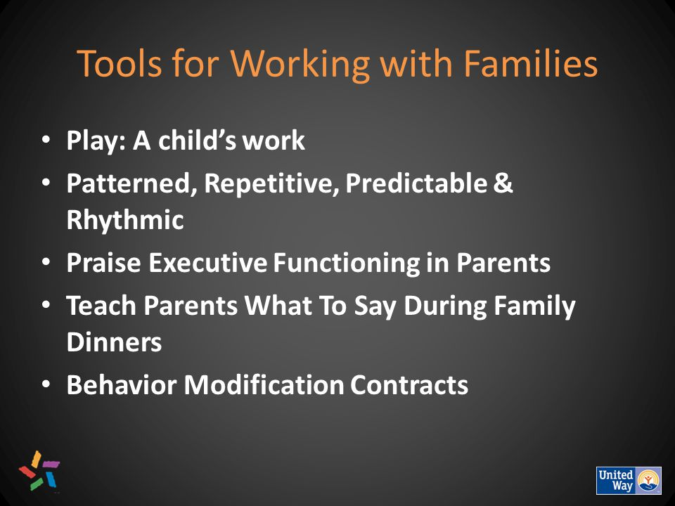 Tools for Working with Families Play: A child's work Patterned, Repetitive, Predictable & Rhythmic Praise Executive Functioning in Parents Teach Parents What To Say During Family Dinners Behavior Modification Contracts
